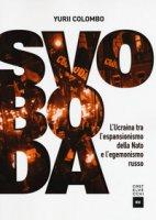 Svoboda. L'Ucraina tra l'espansionismo della Nato e l'egemonismo russo - Colombo Yurii