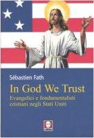 In God we trust. Evangelici e fondamentalisti cristiani negli Stati Uniti - Fath Sébastien