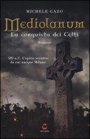 Mediolanum. La conquista dei Celti - Gazo Michele