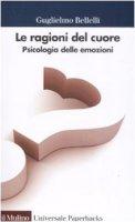 Le ragioni del cuore. Psicologia delle emozioni - Bellelli Guglielmo