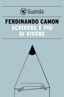 Scrivere è più di vivere - Camon Ferdinando
