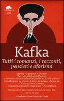 Tutti i romanzi, i racconti, pensieri e aforismi. Ediz. integrale - Kafka Franz
