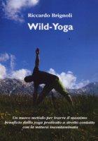 Wild-yoga. Un nuovo metodo per trarre il massimo beneficio dallo yoga praticato a stretto contatto con la natura incontaminata - Brignoli Riccardo