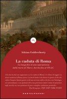La caduta di Roma. La lunga fine di una superpotenza dalla morte di Marco Aurelio fino al 476 d. C. - Goldsworthy Adrian
