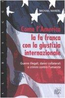 Come l'America la fa franca con la giustizia internazionale. Guerre illegali, danni collaterali e crimini contro l'umanità - Mandel Michael