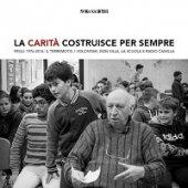 La carità costruisce per sempre. Friuli 1976-2016 - Aa. Vv.