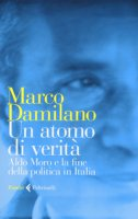 Un atomo di verità. Aldo Moro e la fine della politica in Italia - Damilano Marco