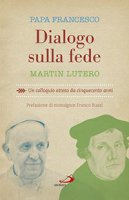 Dialogo sulla fede - Martin Lutero, Papa Francesco (Jorge Mario Bergoglio)