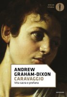 Caravaggio. Vita sacra e profana - Graham-Dixon Andrew