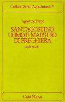 Sant'Agostino uomo e maestro di preghiera. Testi scelti - Trapè Agostino