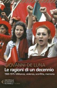 Copertina di 'Le ragioni di un decennio. 1969-1979. Militanza, violenza, sconfitta, memoria'