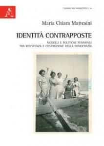 Copertina di 'Identità contrapposte. Modelli e politiche femminili tra Resistenza e costruzione della democrazia'