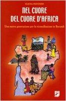 Nel cuore del cuore d'Africa. Una nuova generazione per la riconciliazione in Burundi - Elena Patoner