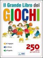 Il grande Libro dei Giochi. 250 giochi per tutte le età: di ingegno, al chiuso, all'aperto - Autori vari