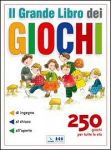 Copertina di 'Il grande Libro dei Giochi. 250 giochi per tutte le età: di ingegno, al chiuso, all'aperto'