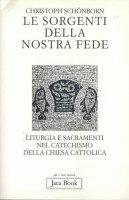 Le sorgenti della nostra fede. Liturgia e sacramenti nel catechismo della Chiesa cattolica - Schönborn Christoph