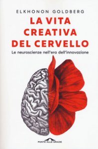 Copertina di 'La vita creativa del cervello. Le neuroscienze nell'era dell'innovazione'