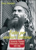 Fatto per andare lontano. Clemente Vismara, missionario e beato (1897-1988) - Gheddo Piero