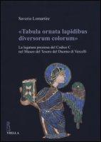 «Tabula ornata lapidibus diversorum colorum». La legatura preziosa del Codice C nel Museo del Tesoro del Duomo di Vercelli. Ediz. illustrata - Lomartire Saverio