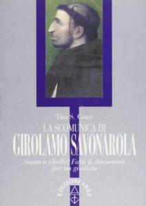 Copertina di 'La scomunica di Girolamo Savonarola. Santo e ribelle? Fatti e documenti per un giudizio'