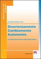 Disorientamento cambiamento autonomia. La cultura del servizio nella scuola di base - Piccone Fiori Rosa E.