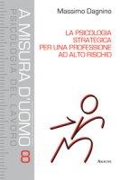 La psicologia strategica per una professione ad alto rischio - Dagnino Massimo