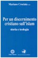 Per un discernimento cristiano sull'Islam. Storia e teologia - Crociata Mariano