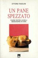 Un pane spezzato. Padre Pietro Uccelli missionario in Cina - Fasolini Ettore