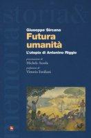 Futura umanità. L'utopia di Antonino Riggio - Sircana Giuseppe
