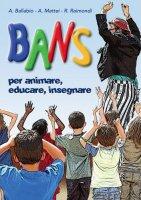 Bans. Per animare, educare, insegnare, Fascicolo + CD - A. Ballabio, A. Mattei, R. Raimondi
