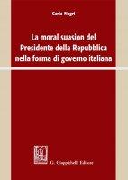 La moral suasion del Presidente della Repubblica nella forma di governo italiana - Carla Negri