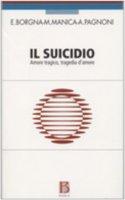 Il suicidio. Amore tragico, tragedia d'amore - Borgna Eugenio, Manica Mauro, Pagnoni Adriana