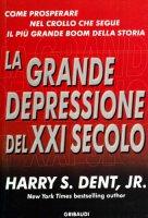 La grande depressione del XXI secolo. Come prosperare nel crash che segue il più grande boom della storia - Dent Harry S.