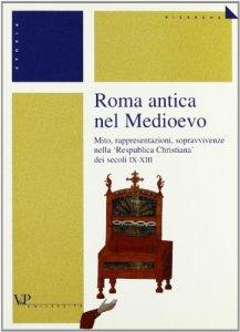 Copertina di 'Roma antica nel Medioevo. Mito, rappresentazioni, sopravvivenze nella «Respublica christiana» dei secoli IX-XIII'
