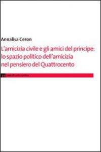 Copertina di 'L' amicizia civile e gli amici del principe. Lo spazio politico dell'amicizia nel pensiero del Quattrocento'