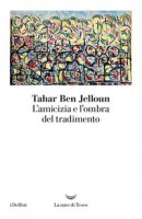L' amicizia e l'ombra del tradimento - Ben Jelloun Tahar
