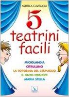 Cinque teatrini facili. Miciolandia, Citrullino, La topolina del cespuglio, Il finto principe, Maria Stella - Caveggia Mirella