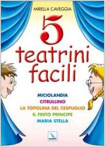 Copertina di 'Cinque teatrini facili. Miciolandia, Citrullino, La topolina del cespuglio, Il finto principe, Maria Stella'