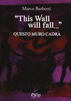 «This wall will fall». Questo muro cadrà - Barbetti Marco