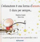 L' educazione è una forma d'amore. E dura per sempre... - Rossini Elisabetta, Urso Elena