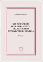 Gli incunaboli della biblioteca del seminario Patriarcale di Venezia. Catalogo - Petrella Giancarlo