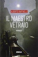 Maestro vetraio. Romanzo. (Il) - Alberto Raffaelli