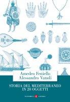Storia del Mediterraneo in 20 oggetti - Amedeo Feniello, Alessandro Vanoli