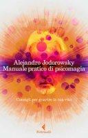 Manuale pratico di psicomagia. Consigli per guarire la tua vita - Jodorowsky Alejandro