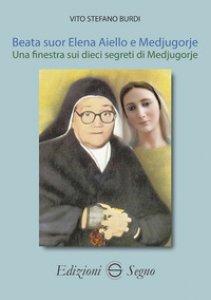 Copertina di 'Beata suor Elena Aiello e Medjugorje. Una finestra sui dieci segreti di Medjugorje'