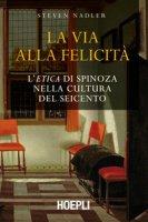 La via alla felicità. L'«Etica» di Spinoza nella cultura del Seicento - Nadler Steven