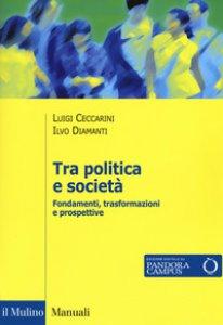 Copertina di 'Tra politica e società. Fondamenti, trasformazioni e prospettive'