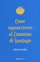 Come sopravvivere al cammino di Santiago - Ardito Fabrizio