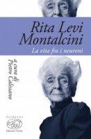 Rita Levi Montalcini. La vita fra i neuroni