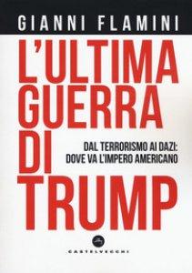 Copertina di 'L'ultima guerra di Trump. Dal terrorismo ai dazi: dove va l'impero americano'